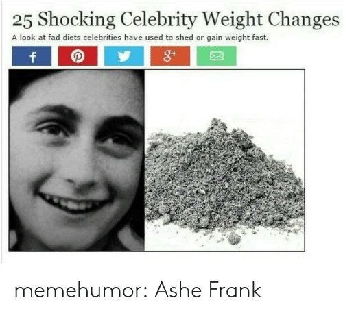 Ashe: 25 Shocking Celebrity Weight Changes  A look at fad diets celebrities have used to shed or gain weight fast. memehumor:  Ashe Frank
