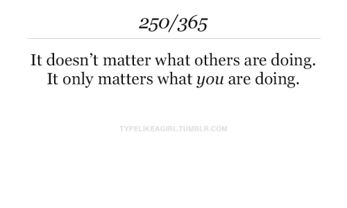 Tumblr, Com, and You: 250/365  It doesn't matter what others are doing  It only matters what you are doing  TYPELIKEAGIRL.TUMBLR.COM