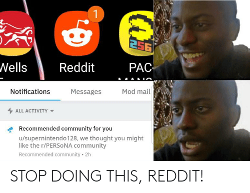 Community, Reddit, and Mail: 256  PAC  Wells  Reddit  Mod mail  Messages  Notifications  ALL ACTIVITY  Recommended community for you  u/supernintendo128, we thought you might  like the r/PERSONA community  Recommended community 2h STOP DOING THIS, REDDIT!