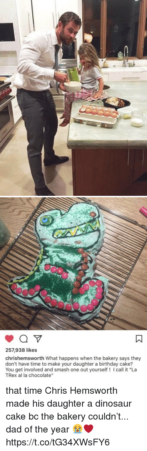 """Birthday, Chris Hemsworth, and Dad: 257,938 likes  chrishemsworth What happens when the bakery says they  don't have time to make your daughter a birthday cake?  You get involved and smash one out yourself! I call it """"La  TRex al la chocolate"""" that time Chris Hemsworth made his daughter a dinosaur cake bc the bakery couldn't... dad of the year 😭❤️ https://t.co/tG34XWsFY6"""