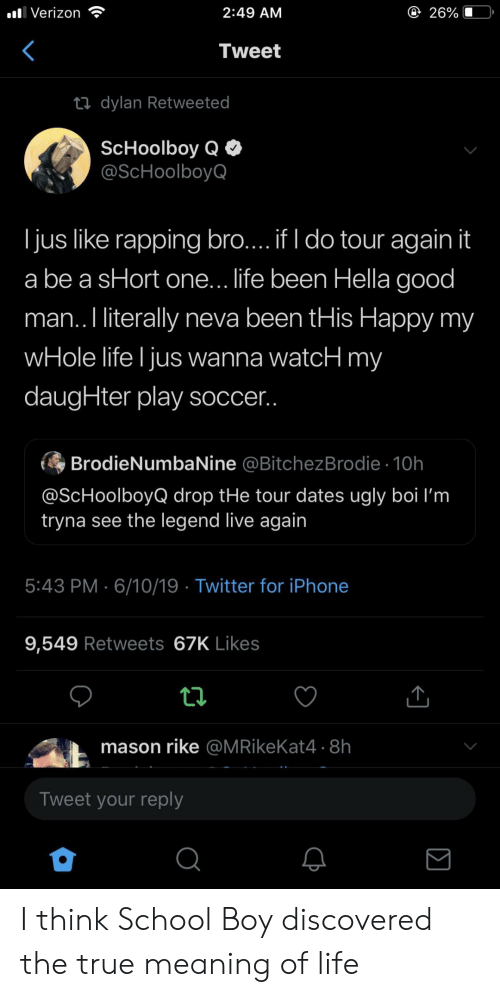 ScHoolboy Q: @ 26%  2:49 AM  l Verizon  Tweet  ti dylan Retweeted  ScHoolboy Q  @ScHoolboyQ  ljus like rapping bro... if I do tour again it  a be a sHort one... life been Hella good  man.. I literally neva been tHis Happy my  wHole life I jus wanna watcH my  daugHter play soccer..  BrodieNumbaNine @BitchezBrodie 10h  @ScHoolboyQ drop tHe tour dates ugly boi I'm  tryna see the legend live again  5:43 PM 6/10/19 Twitter for iPhone  9,549 Retweets 67K Likes  mason rike @MRikeKat4 .8h  Tweet your reply  Q I think School Boy discovered the true meaning of life