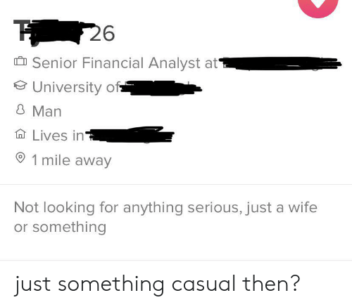 1 Mile: 26  Senior Financial Analyst at  University of  8 Man  Lives in  1 mile away  Not looking for anything serious, just a wife  or something just something casual then?