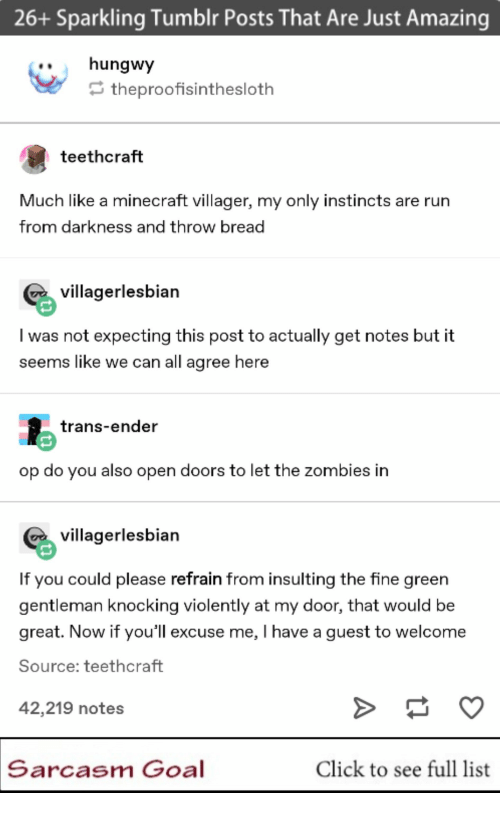 Sarcasm: 26+ Sparkling Tumblr Posts That Are Just Amazing  ..hungwy  theproofisinthesloth  teethcraft  Much like a minecraft villager, my only instincts are rurn  from darkness and throw bread  villagerlesbian  I was not expecting this post to actually get notes but it  seems like we can all agree here  trans-ender  op do you also open doors to let the zombies in  villagerlesbian  If you could please refrain from insulting the fine green  gentleman knocking violently at my door, that would be  great. Now if you'll excuse me, I have a guest to welcome  Source: teethcraft  42,219 notes  Sarcasm Goal  Click to see full list