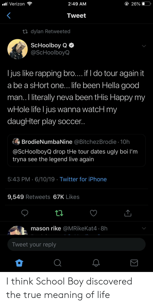 ScHoolboy Q: 26%  Verizon  2:49 AM  Tweet  ti dylan Retweeted  ScHoolboy Q  @ScHoolboyQ  jus like rapping bro.... if I do tour again it  be a sHort one.. life been Hella good  man..I literally neva been tHis Happy my  wHole life I jus wanna watcH my  daugHter play soccer..  BrodieNumbaNine @BitchezBrodie 10h  @ScHoolboyQ drop tHe tour dates ugly boi l'm  tryna see the legend live again  5:43 PM 6/10/19 Twitter for iPhone  9,549 Retweets 67K Likes  mason rike @MRikeKat4 - 8h  Tweet your reply I think School Boy discovered the true meaning of life
