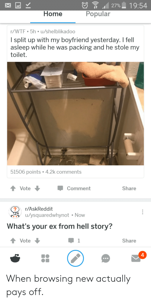 from hell: 27% 19:54  Home  Popular  r/WTF 5h u/shelblikadoo  l split up with my boyfriend yesterday. I fell  asleep while he was packing and he stole my  toilet.  51506 points 4.2k comments  t Vote  Comment  Share  r/AskReddit  u/ysquaredwhynot Now  What's your ex from hell story?  ↑ Vote  Share  4 When browsing new actually pays off.