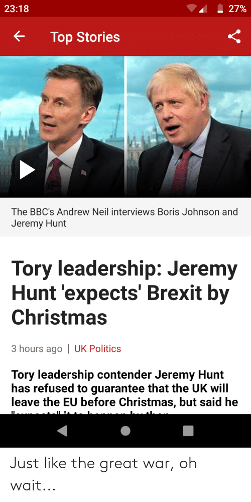Christmas, Politics, and History: 27%  23:18  Top Stories  The BBC's Andrew Neil interviews Boris Johnson and  Jeremy Hunt  Tory leadership: Jeremy  Hunt 'expects' Brexit by  Christmas  3 hours ago | UK Politics  Tory leadership contender Jeremy Hunt  has refused to guarantee that the UK will  leave the EU before Christmas, but said he Just like the great war, oh wait...