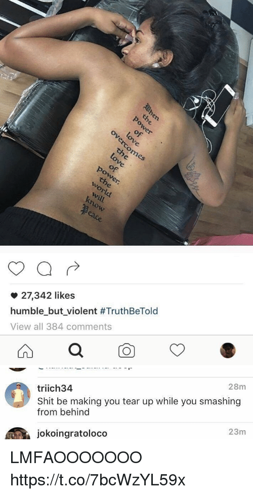 Humble, Violent, and Hood: 27,342 likes  humble but violent #TruthBeTold  View all 384 comments   28m  triich34  Shit be making you tear up while you smashing  from behind  jokoingratoloco  23m LMFAOOOOOOO https://t.co/7bcWzYL59x