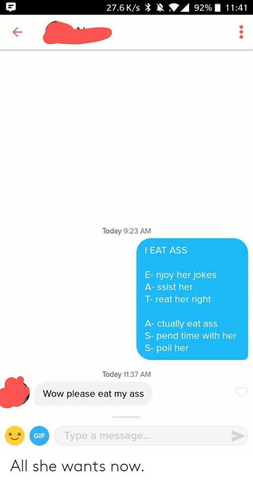 Ass, Gif, and Wow: 27.6 K/s *  9290 1 1 1 :41  Today 9:23 AM  EAT ASS  E- njoy her jokes  A- ssist her  T- reat her right  A- ctually eat ass  s- pend time with her  s- poil her  Today 11:37 AM  Wow please eat my ass  GIF  Type a message... All she wants now.