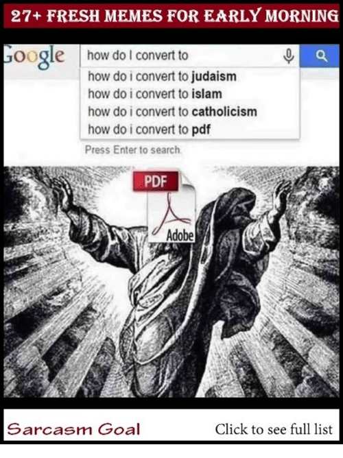 Adobe, Click, and Fresh: 27+ FRESH MEMES FOR EARLY MORNING  oogle  how do lI convert to  how do i convert to judaism  how do i convert to islam  how do i convert to catholicism  how do i convert to pdf  Press Enter to search  PDF  Adobe  Sarcasm Goal  Click to see full list