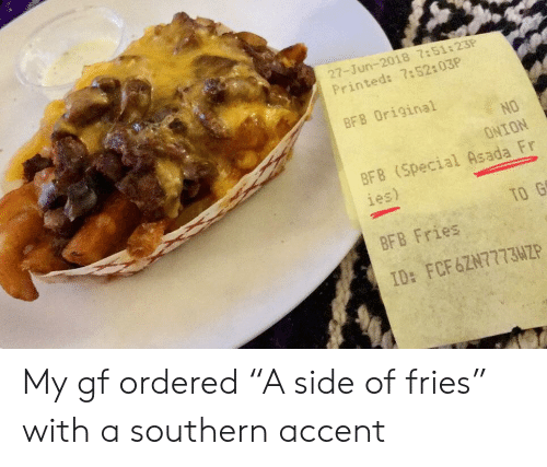 "Onion, Accent, and Side: 27-Jun-2018 7:51:23P  Printed: 7:52:03P  BF8 Original  NO  ONION  BFB (Special Asada Fr  ies)  TO G  BFB Fries  ID: FCF6ZN77734P My gf ordered ""A side of fries"" with a southern accent"
