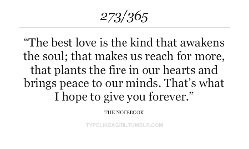 "Fire, Love, and Tumblr: 273/365  ""The best love is the kind that awakens  the soul; that makes us reach for more,  that plants the fire in our hearts and  brings peace to our minds. That's what  I hope to give you forever.""  THE NOTEB0OK  TYPELIKEAGIRL.TUMBLR.COM"
