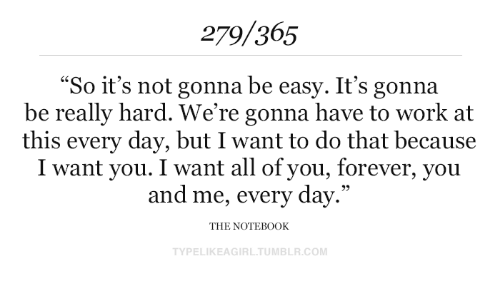 """Tumblr, Work, and Forever: 279/365  """"So it's not gonna be easy. It's gonna  be really hard. We're gonna have to work at  this every day, but I want to do that because  I want you. I want all of you, forever, you  and me, every day.""""  THE NOTEB0OK  TYPELIKEAGIRL.TUMBLR.COM"""