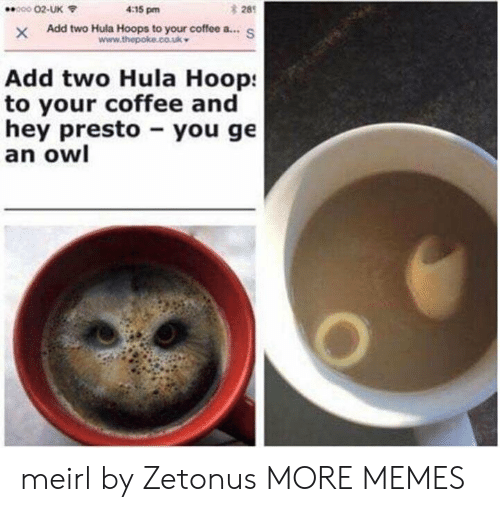 Hoop: 28  XAdd two Hula Hoops to your coffee a...S  000 02-UK  4:15 pm  Add two Hula Hoop:  to your coffee and  hey presto you ge  an owl meirl by Zetonus MORE MEMES