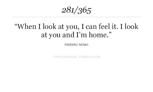 """Finding Nemo: 281/365  """"When I look at you, I can feel it. I look  at you and I'm home.""""  FINDING NEMO  TYPELIKEAGIRL.TUMBLR.COM"""