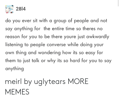 Dank, Memes, and Target: 2814  o you ever sit with a group of people and not  say anything for the entire time so theres no  reason for you to be there youre just awkwardly  listening to people converse while doing your  own thing and wondering how its so easy for  them to just talk or why its so hard for you to say  anything meirl by uglytears MORE MEMES