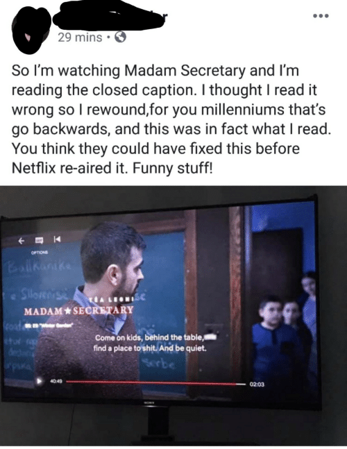 Aired: 29 mins.  So I'm watching Madam Secretary and I'm  reading the closed caption. I thought I read it  wrong so I rewound,for you millenniums that's  go backwards, and this was in fact what I read  You think they could have fixed this before  Netflix re-aired it. Funny stuff!  OPTIONS  Ballhanike  Silos  ISC  MADAM SECRETARY  n  Coat  Come on kids, behind the table  find a place to shit. And be quiet.  Serbe  e  40:49  02:03  SON