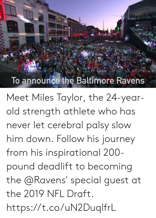 Baltimore Ravens, Journey, and Memes: 29  To announce the Baltimore Ravens Meet Miles Taylor, the 24-year-old strength athlete who has never let cerebral palsy slow him down.  Follow his journey from his inspirational 200-pound deadlift to becoming the @Ravens' special guest at the 2019 NFL Draft. https://t.co/uN2DuqlfrL