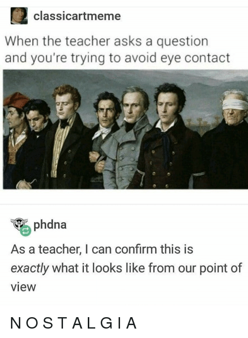 avoid-eye-contact: 2classicartmeme  When the teacher asks a question  and you're trying to avoid eye contact  phdna  As a teacher, I can confirm this is  exactly what it looks like from our point of  view N O S T A L G I A