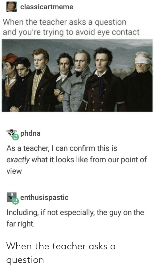 avoid-eye-contact: 2classicartmeme  When the teacher asks a question  and you're trying to avoid eye contact  phdna  As a teacher, I can confirm this is  exactly what it looks like from our point of  view  enthusispastic  Including, if not especially, the guy on the  far right. When the teacher asks a question