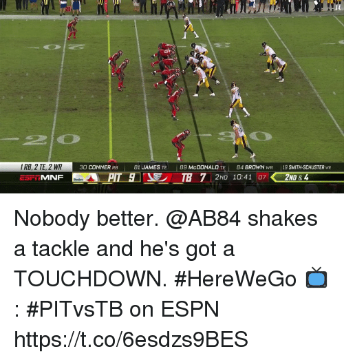 Espn, Memes, and 🤖: 2D  7L  IRB, 2 TE, 2 WR  MNF  30 CONNERRB 81 JAMES TE 89 McDONALD TE  84 BROWN WR 19 SMITH-SCHUSTER WR  2ND 10:41 07  2ND & 4 Nobody better.  @AB84 shakes a tackle and he's got a TOUCHDOWN. #HereWeGo  📺: #PITvsTB on ESPN https://t.co/6esdzs9BES