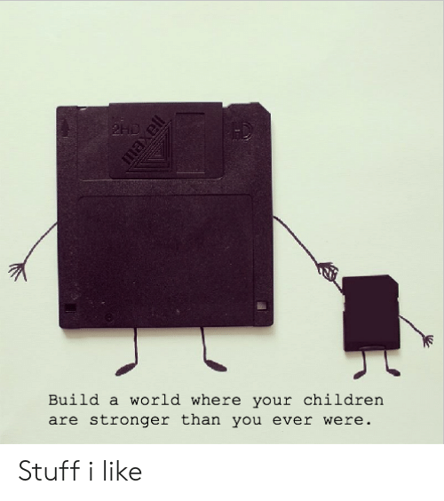 Children, Stuff, and World: 2HD  Build a world where your children  are stronger than you ever were.  maxell Stuff i like