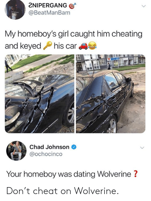 Cheating, Dank, and Dating: 2NIPERGANG  @BeatManBam  My homeboy's girl caught him cheating  and keyedPhis car  Chad Johnson  @ochocinco  Your homeboy was dating Wolverine? Don't cheat on Wolverine.