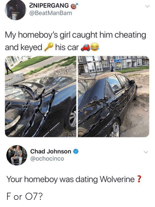Cheating, Dating, and Wolverine: 2NIPERGANG  @BeatManBam  My homeboy's girl caught him cheating  his car  and keyed  Chad Johnson  @ochocinco  Your homeboy was dating Wolverine? F or O7?