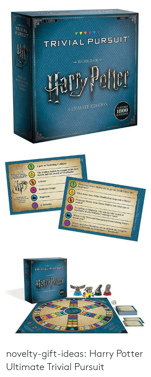 the sword: 2PLAYERS  TR  AL  TRIVIAL PURSUIT  WORLD OF  ULTIMATE EDITION  FEATURES  1800  QUESTIOS   A pair of Vanishing Cabinets  The Golden Snitch he caught at his first  tch and the sword of Gryffindor  PURSUOT  6  A ferret  What does Draco Malfoy use to get the Death Eaters into  Hogwarts?  What items does Albus Dumbledore bequeath to Harry?  Professor Moody turns Draco Malfoy into what type of  Professor Snape  Hogwarts  HORLDo  animal?  UETIMATE  a) Relashlo  According to Griphook, who put the fake sword of  Gryffindor inside Bellatrix Lestrange's vault?  Where is the Triwizard Tournament hosted during Harry's  fourth year?  Which spell does Hermione use to unchain the Gringotts  dragon: a) Relashio b) Alohomora c) Bombarda?   TRIVIAL PURSUIT  800 novelty-gift-ideas:  Harry Potter Ultimate Trivial Pursuit