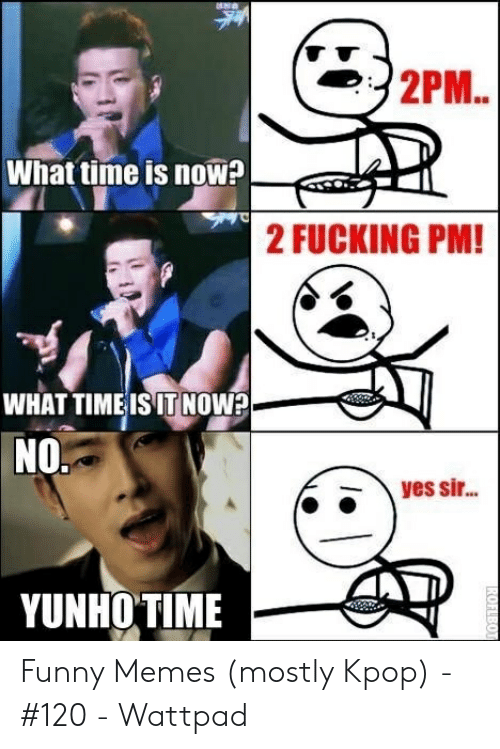 Fucking, Funny, and Memes: 2PM..  What time is now  2 FUCKING PM!  WHAT TIMEISIT NOw?  NO.  yes si...  YUNHO TIME  ROFLBOT Funny Memes (mostly Kpop) - #120 - Wattpad