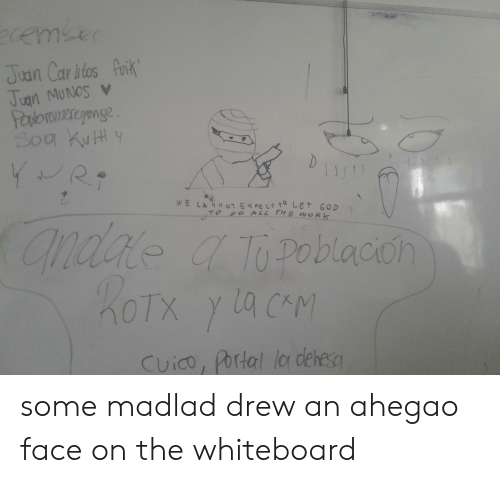 God, Portal, and All The: 2remker  Jian Car itos Puik  Jugn MUNos v  Pasboroneroyonge  Soa KuH  D  JiJ  YR  WE CANNT EXPE Ct t LET GOD  TO DO ALL THE ORK  andale a Topoblacion  Portal lo dehesa  Cuico, some madlad drew an ahegao face on the whiteboard