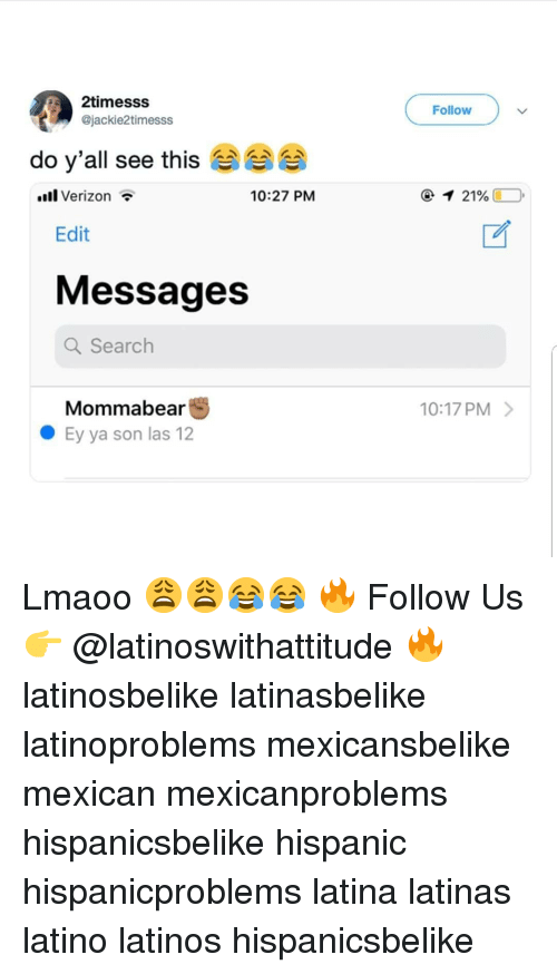 Latinos, Memes, and Search: 2timesss  @jackie2timesss  Follow  do y'all see this  lVerizon  10:27 PM  Edit  Messages  Q Search  Mommabear  Ey ya son las 12  10:17 PM> Lmaoo 😩😩😂😂 🔥 Follow Us 👉 @latinoswithattitude 🔥 latinosbelike latinasbelike latinoproblems mexicansbelike mexican mexicanproblems hispanicsbelike hispanic hispanicproblems latina latinas latino latinos hispanicsbelike