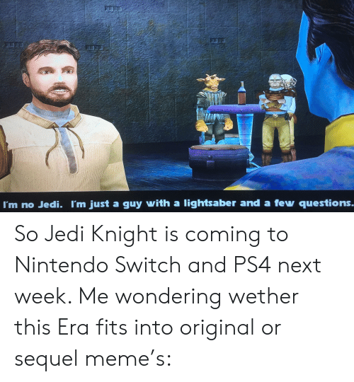 Jedi, Lightsaber, and Meme: 2U00  I'm no Jedi. I'm just a guy with a lightsaber and a few questions.. So Jedi Knight is coming to Nintendo Switch and PS4 next week. Me wondering wether this Era fits into original or sequel meme's: