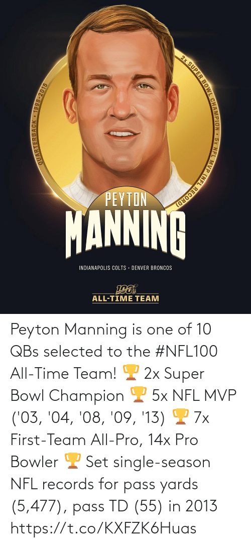 Peyton Manning: 2x SUPER BOWL CHAMPION 5x NFL MVP (NFL RECORD)  PEYTON  MANNINA  INDIANAPOLIS COLTS · DENVER BRONCOS  ALL-TIME TEAM  QUARTERBACK • 1998-2015 Peyton Manning is one of 10 QBs selected to the #NFL100 All-Time Team!  🏆 2x Super Bowl Champion 🏆 5x NFL MVP ('03, '04, '08, '09, '13) 🏆 7x First-Team All-Pro, 14x Pro Bowler 🏆 Set single-season NFL records for pass yards (5,477), pass TD (55) in 2013 https://t.co/KXFZK6Huas