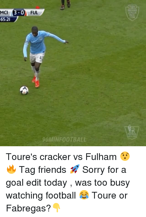 fulham: 3-0  MCI  65:21  FUL  90MIN FOOTBALL Toure's cracker vs Fulham 😯🔥 Tag friends 🚀 Sorry for a goal edit today , was too busy watching football 😂 Toure or Fabregas?👇