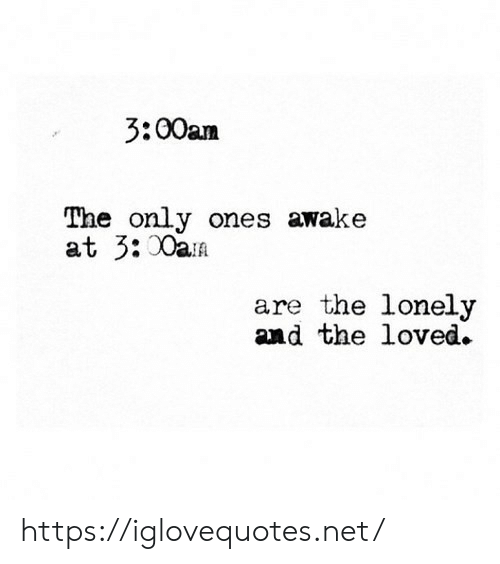 awake: 3:00am  The only ones awake  at 3:00aA  are the lonely  and the loved. https://iglovequotes.net/