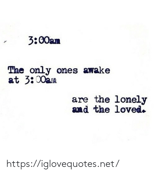 awake: 3:00am  The only ones awake  at 3:00am  are the lonely  and the loved. https://iglovequotes.net/
