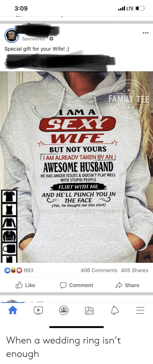 Family, Sexy, and Taken: 3:09  .I LTE  Family Tee  Sponsored  PROUD  SON  SMOM  Special gift for your Wife! ;)  Order here htt  comysjt44mk  .COolane.com  www  FAMILY TEE  www.cooliamilytee com  AM A  SEXY  WIFE  BUT NOT YOURS  IAM ALREADY TAKEN BY AN  AWESOME HUSBAND  HE HAS ANGER ISSUES & DOESN'T PLAY WELL  WITH STUPID PEOPLE  FLIRT WITH ME  AND HE'LL PUNCH YOu IN  THE FACE  (Yes, he bought me this shirt)  993  406 Comments 405 Shares  Like  Comment  Share  |  = When a wedding ring isn't enough