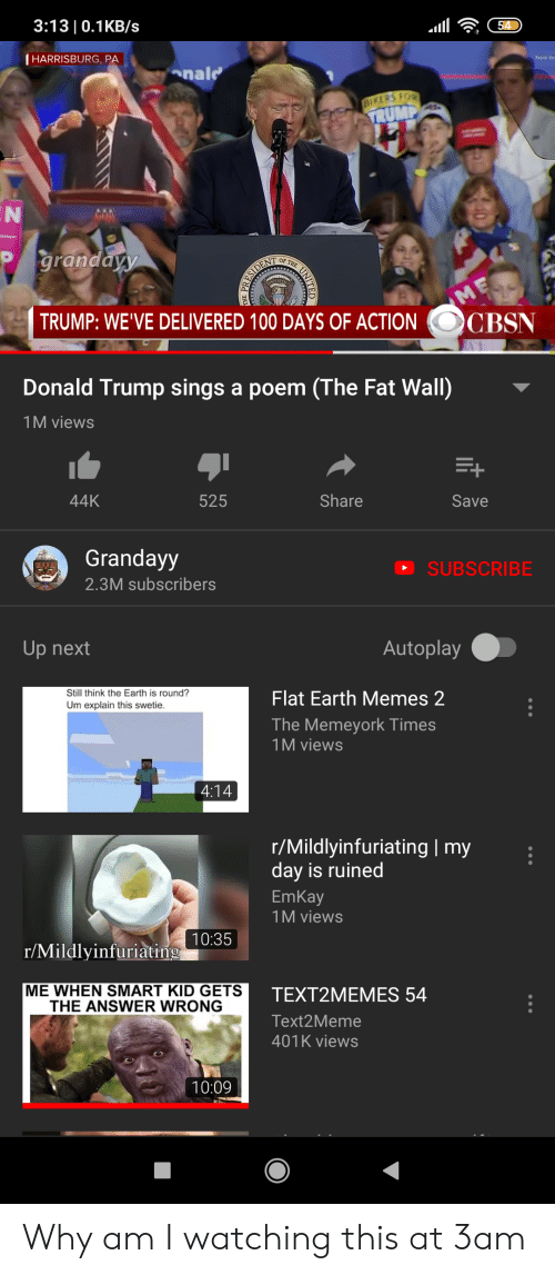 Donald Trump, Memes, and 401k: 3:13| 0.1KB/s  54  (HARRISBURG, PA  onald  BIKERS FOR  ATRUMP  grandayy  THE  OF  SIDENT  ME  CBSN  TRUMP: WE'VE DELIVERED 100 DAYS OF ACTION  Donald Trump sings a poem (The Fat Wall)  1M views  44K  525  Share  Save  Grandayy  SUBSCRIBE  2.3M subscribers  Autoplay  Up next  Still think the Earth is round?  Flat Earth Memes 2  Um explain this swetie.  The Memeyork Times  1M views  4:14  r/Mildlyinfuriating | my  day is ruined  EmKay  1M views  10:35  r/Mildlyinfuriating  ME WHEN SMART KID GETS  THE ANSWER WRONG  TEXT2MEMES 54  Text2Meme  401K views  10:09  40  it  NITED Why am I watching this at 3am