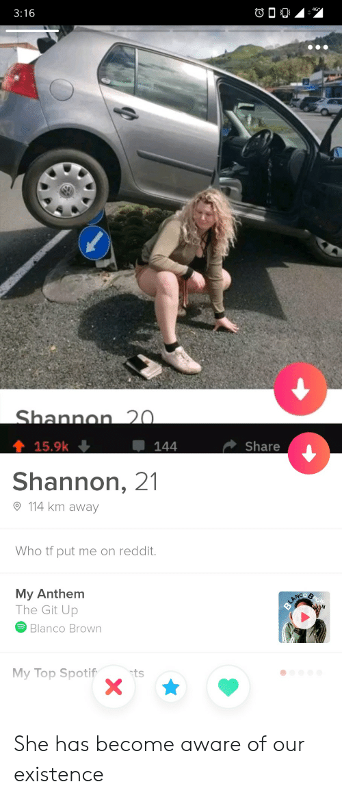 Shannon: 3:16  4G  Shannon 20.  15.9k  144  Share  Shannon, 21  114 km away  Who tf put me on reddit.  My Anthem  The Git Up  ROW  BLANCO  Blanco Brown  My Top Spotif  ts She has become aware of our existence
