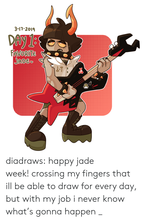 jade: 3-17-201  ADE diadraws:  happy jade week!crossing my fingers that ill be able to draw for every day, but with my job i never know what's gonna happen _
