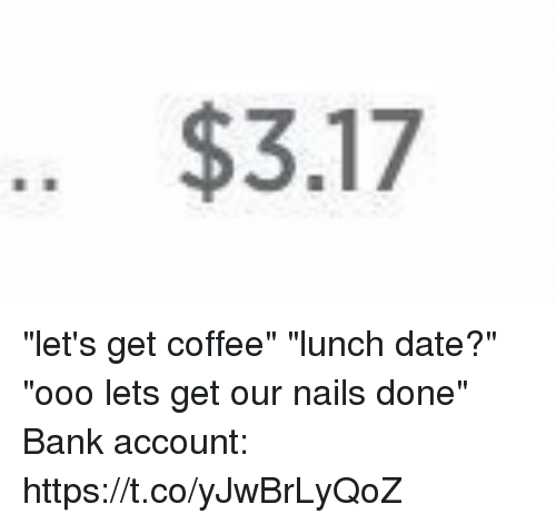 """Ooo ~: .. $3.17 """"let's get coffee"""" """"lunch date?"""" """"ooo lets get our nails done"""" Bank account: https://t.co/yJwBrLyQoZ"""