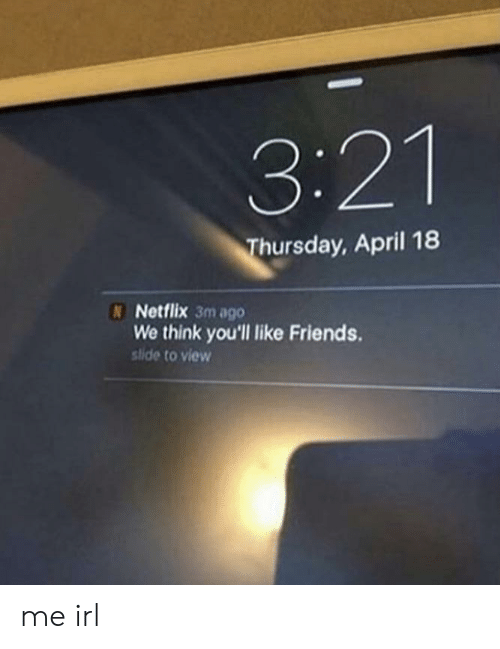 April: 3:21  hursday, April 18  N Netflix 3m ago  We think you'll like Friends.  stide to view me irl