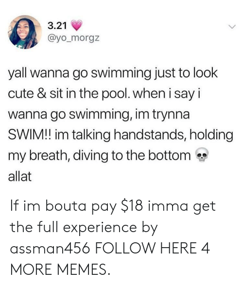 holding my breath: 3.21  @yo_morgz  yall wanna go swimming just to look  cute & sit in the pool. when i say i  wanna go swimming, im trynna  SWIM! im talking handstands, holding  my breath, diving to the bottom  allat If im bouta pay $18 imma get the full experience by assman456 FOLLOW HERE 4 MORE MEMES.