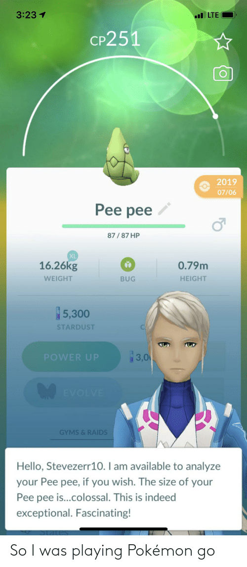 exceptional: 3:23 1  l LTE  CP251  2019  07/06  Pee pee  87/87 HP  XL  16.26kg  0.79m  BUG  HEIGHT  WEIGHT  5,300  STARDUST  3,0  POWER UP  EVOLVE  GYMS & RAIDS  Hello, Stevezerr10. I am available to analyze  your Pee pee, if you wish. The size of your  Pee pee is..colossal. This is indeed  exceptional. Fascinating! So I was playing Pokémon go