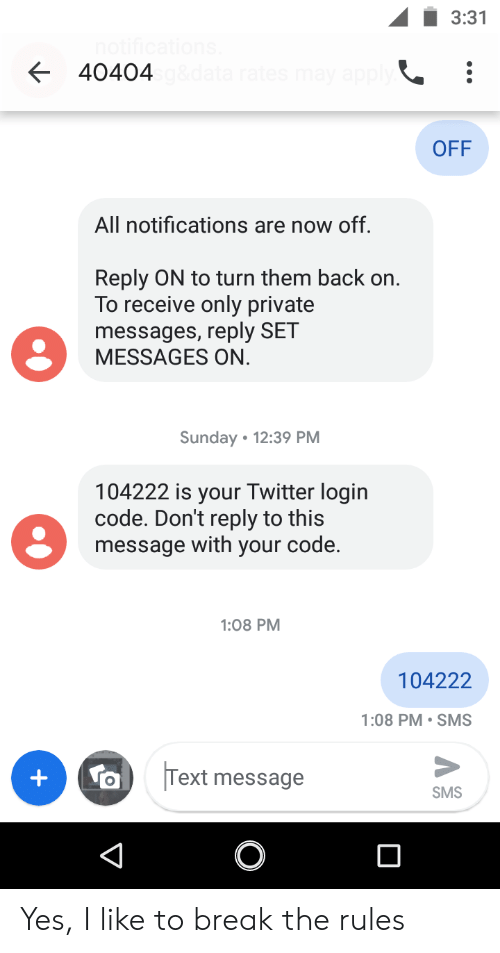 Twitter, Break, and Text: 3:31  40404  OFF  All notifications are now off.  Reply ON to turn them back on.  To receive only private  messages, reply SET  MESSAGES ON.  Sunday 12:39 PM  104222 is your Twitter login  code. Don't reply to this  message with your code.  1:08 PM  104222  1:08 PM SMS  Text message  +  SMS  V Yes, I like to break the rules