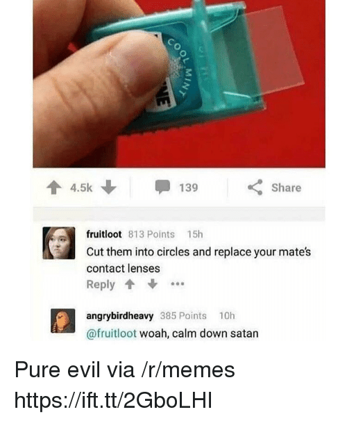 pure evil: 3  4.5k  Share  fruitloot 813 Points 15h  Cut them into circles and replace your mates  contact lenses  Reply  angrybirdheavy 385 Points 10h  @fruitloot woah, calm down satan Pure evil via /r/memes https://ift.tt/2GboLHI