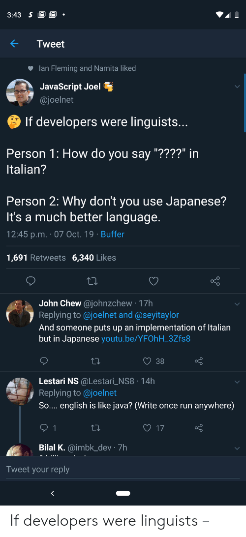 "lan: 3:43 S M M  Tweet  lan Fleming and Namita liked  JavaScript Joel  @joelnet  If developers were linguists...  Person 1: How do you say ""????"" in  Italian?  Person 2: Why don't you use Japanese?  It's a much better language.  12:45 p.m. 07 Oct. 19 Buffer  1,691 Retweets 6,340 Likes  John Chew@johnzchew 17h  Replying to @joelnet and @seyitaylor  And someone puts up an implementation of Italian  but in Japanese youtu.be/YFOhH_3Zfs8  38  Lestari NS @Lestari_NS8 14h  Replying to@joelnet  So.... english is like java? (Write once run  anywhere)  17  1  Bilal K.@imbk_dev 7h  Tweet your reply If developers were linguists –"