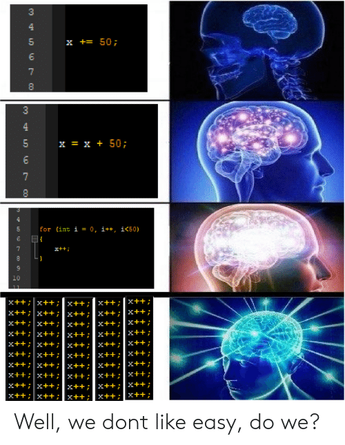 Easy, Don, and Int: 3  5  x += 50;  x = x + 50;  5  for (int ǐ = 0, i++, i450)  6  x++i  x+x+x++x++ Well, we dont like easy, do we?