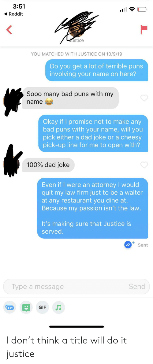 Bad, Dad, and Gif: 3:51  Reddit  ustice  YOU MATCHED WITH JUSTICE ON 10/9/19  Do you get a lot of terrible puns  involving your name on here?  Sooo many bad puns with my  name  Okay if I promise not to make any  bad puns with your name, will you  pick either a dad joke or a cheesy  pick-up line for me to open with?  100% dad joke  Even if I were an attorney I would  quit my law firm just to be a waiter  at any restaurant you dine at.  Because my passion isn't the law.  It's making sure that Justice is  served.  Sent  Send  Type a message  GIF I don't think a title will do it justice