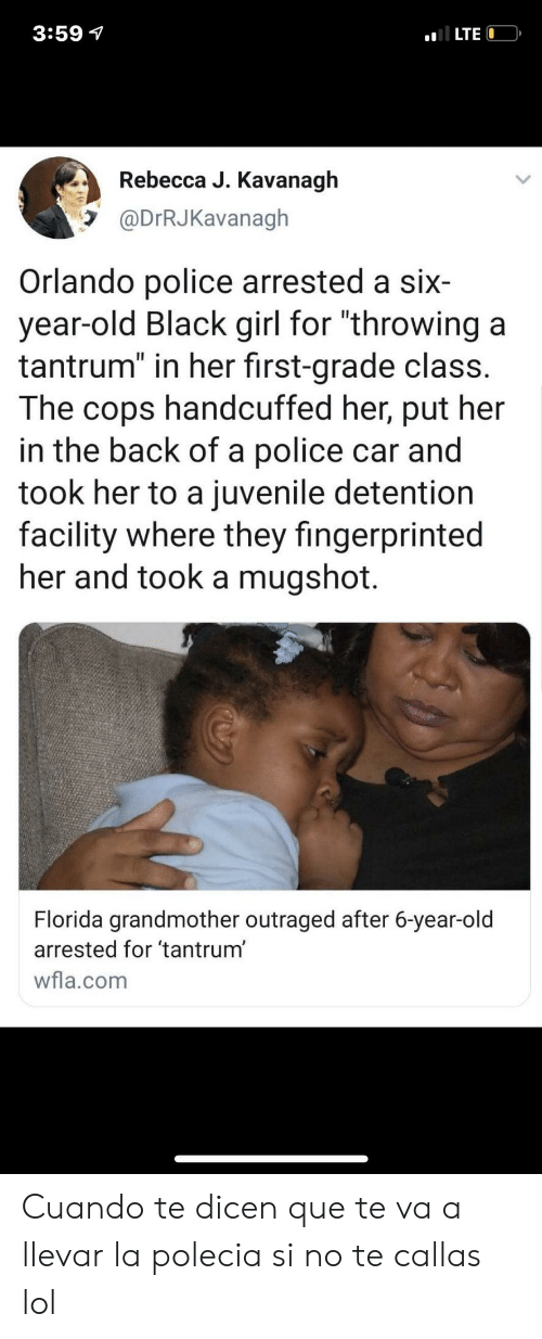 "Que Te: 3:59 7  LTE  Rebecca J. Kavanagh  @DrRJKavanagh  Orlando police arrested a six  year-old Black girl for ""throwing a  tantrum"" in her first-grade class.  The  handcuffed her, put her  cops  in the back of a police car and  took her to a juvenile detention  facility where they fingerprinted  her and took a mugshot.  Florida grandmother outraged after 6-year-old  arrested for 'tantrum'  wfla.com Cuando te dicen que te va a llevar la polecia si no te callas lol"
